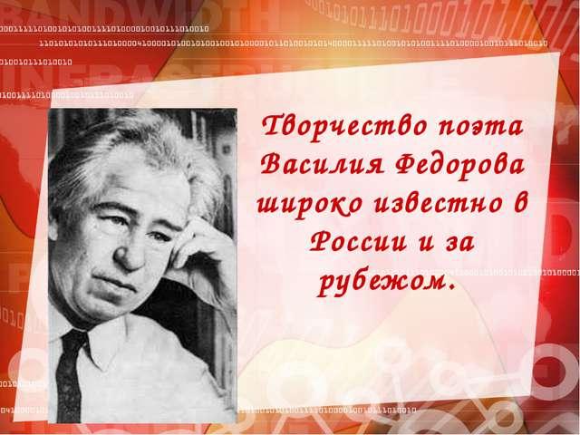 Творчество поэта Василия Федорова широко известно в России и за рубежом.