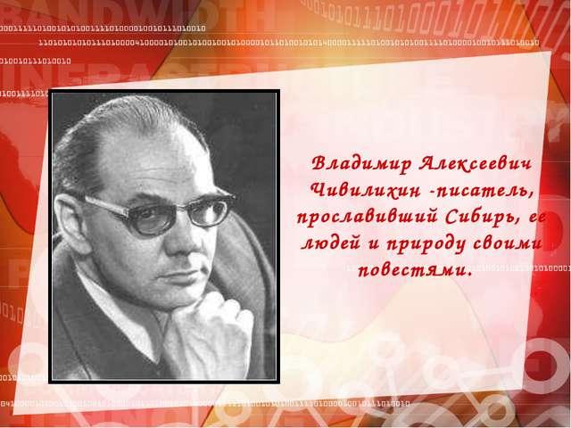 Владимир Алексеевич Чивилихин -писатель, прославивший Сибирь, ее людей и прир...