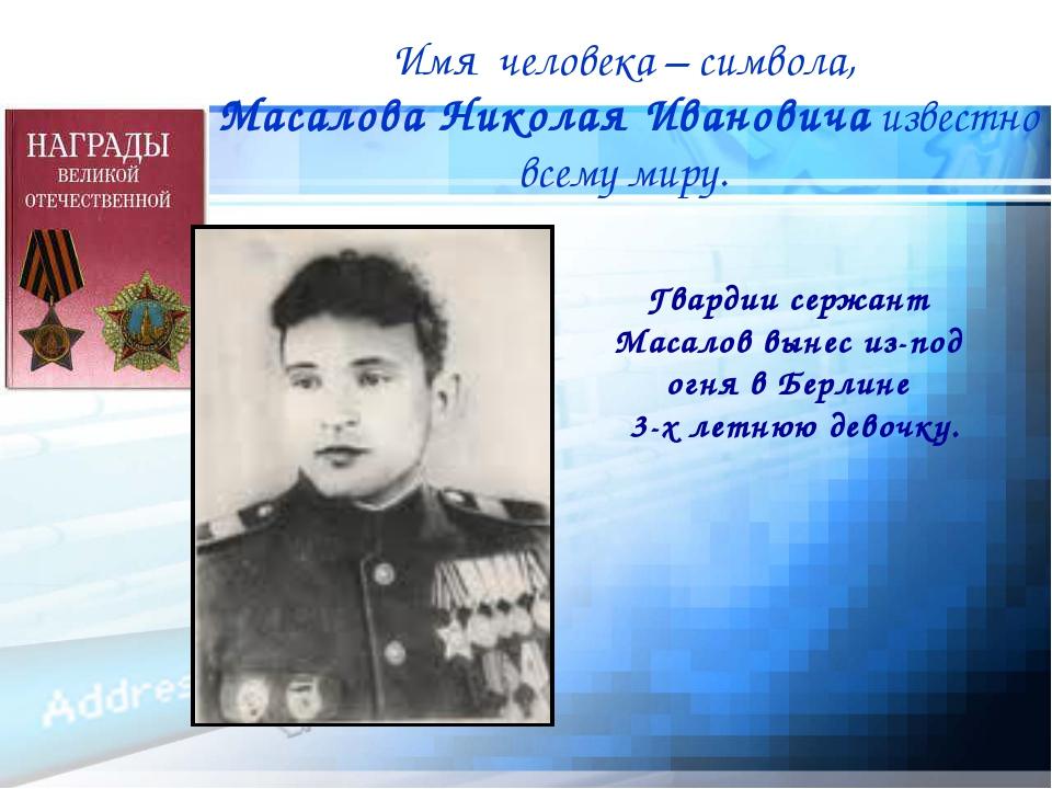 Имя человека – символа, Масалова Николая Ивановича известно всему миру. Гвард...
