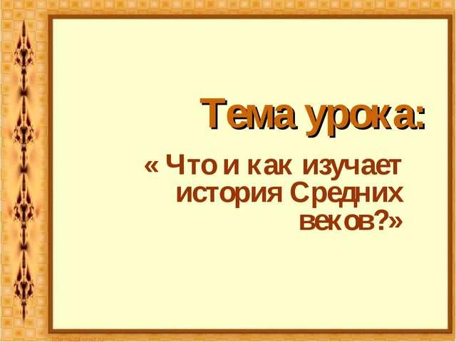 Тема урока: « Что и как изучает история Средних веков?»