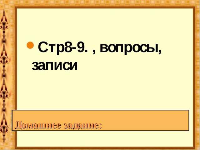 Домашнее задание: Стр8-9. , вопросы, записи