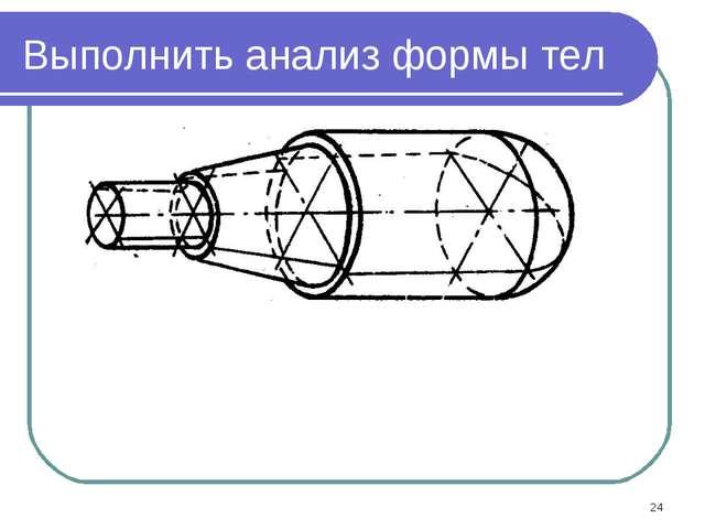 * Выполнить анализ формы тел