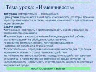 МБОУ «СОШ №10» г. Выборг Тема урока: «Изменчивость» Тип урока: повторительно