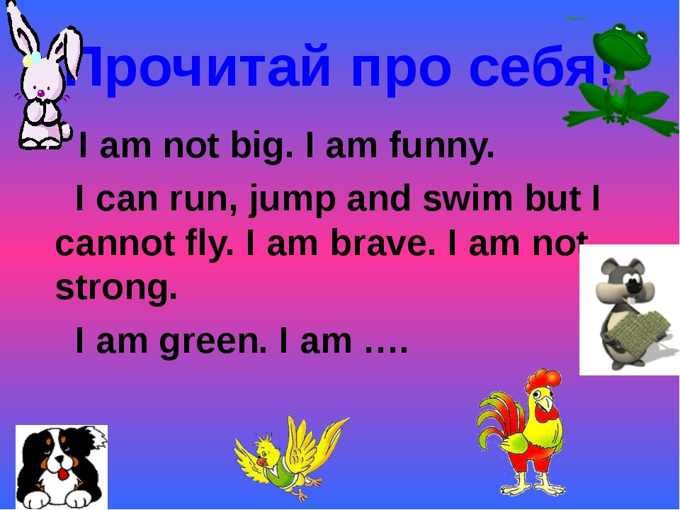 Прочитай про себя! I am not big. I am funny. I can run, jump and swim but I c...