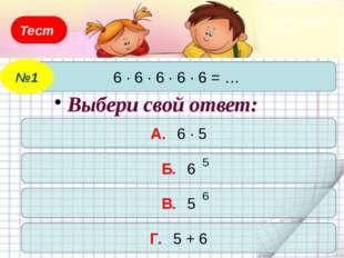 Тест 6 · 6 · 6 · 6 · 6 = … №1 А. 6 · 5 Б. 6 В. 5 Г. 5 + 6 Выбери свой ответ: