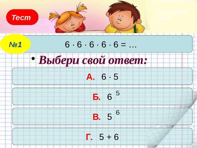 Тест 6 · 6 · 6 · 6 · 6 = … №1 А. 6 · 5 Б. 6 В. 5 Г. 5 + 6 Выбери свой ответ:...