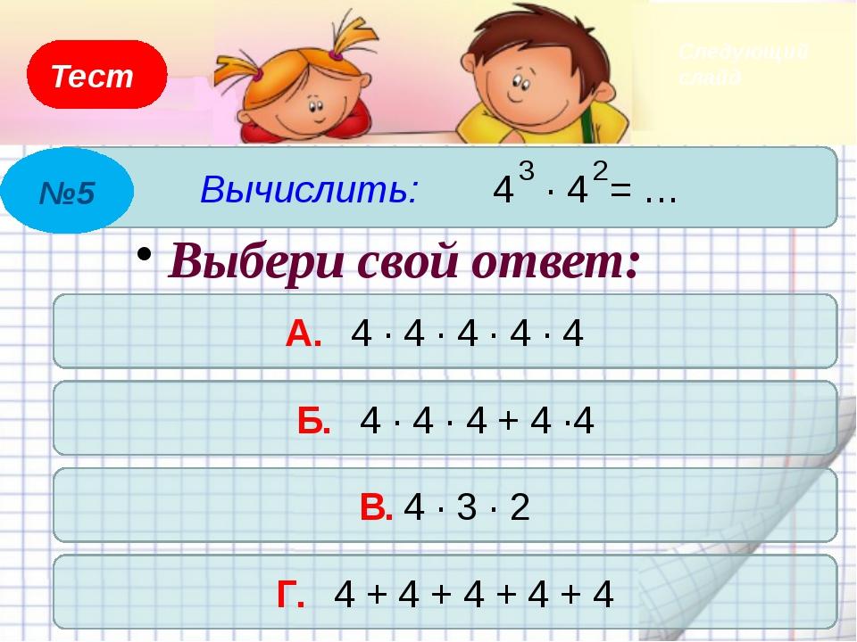 Тест Вычислить: 4 А. 8 Б. 6 В. 16 Г. 14 №4 2 Выбери свой ответ: Следующий слайд