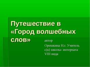 Путешествие в «Город волшебных слов» автор Орешкина Н.г. Учитель с(к) школы-