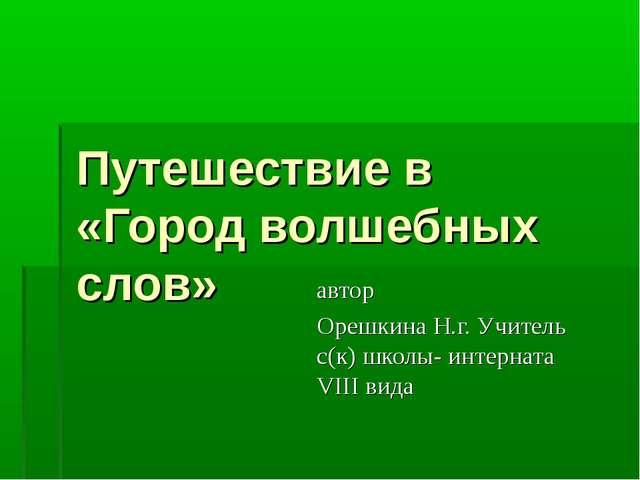 Путешествие в «Город волшебных слов» автор Орешкина Н.г. Учитель с(к) школы-...