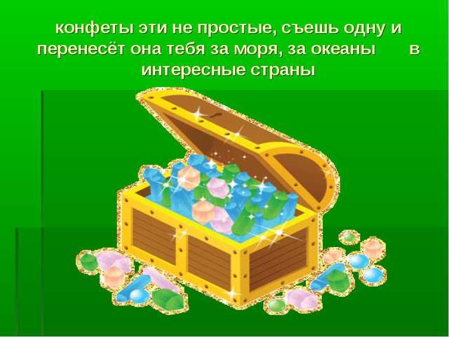 конфеты эти не простые, съешь одну и перенесёт она тебя за моря, за океаны в...