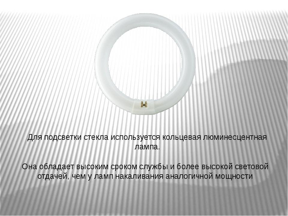Для подсветки стекла используется кольцевая люминесцентная лампа. Она обладае...