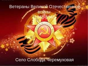 Ветераны Великой Отечественной войны 1941-1945 Село Слобода Черемуховая
