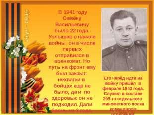 В 1941 году Семёну Васильевичу было 22 года. Услышав о начале войны он в чис