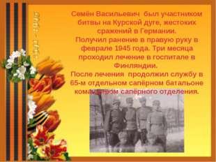 Семён Васильевич был участником битвы на Курской дуге, жестоких сражений в Ге
