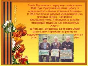 Семён Васильевич вернулся с войны в мае 1946 года. Сразу же вышел на работу в