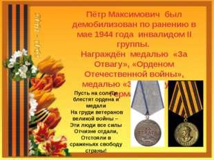Пётр Максимович был демобилизован по ранению в мае 1944 года инвалидом II гру