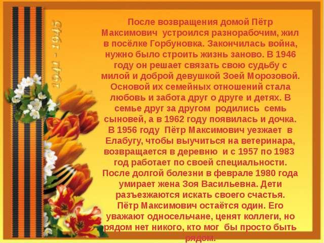 После возвращения домой Пётр Максимович устроился разнорабочим, жил в посёлке...