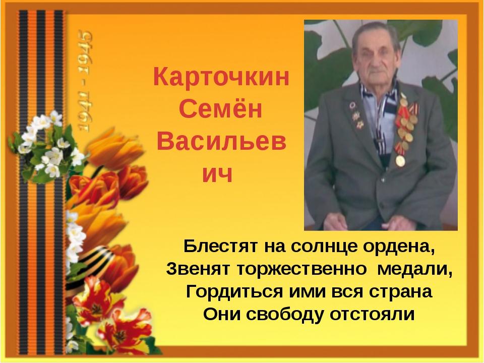 Карточкин Семён Васильевич Блестят на солнце ордена, Звенят торжественно меда...