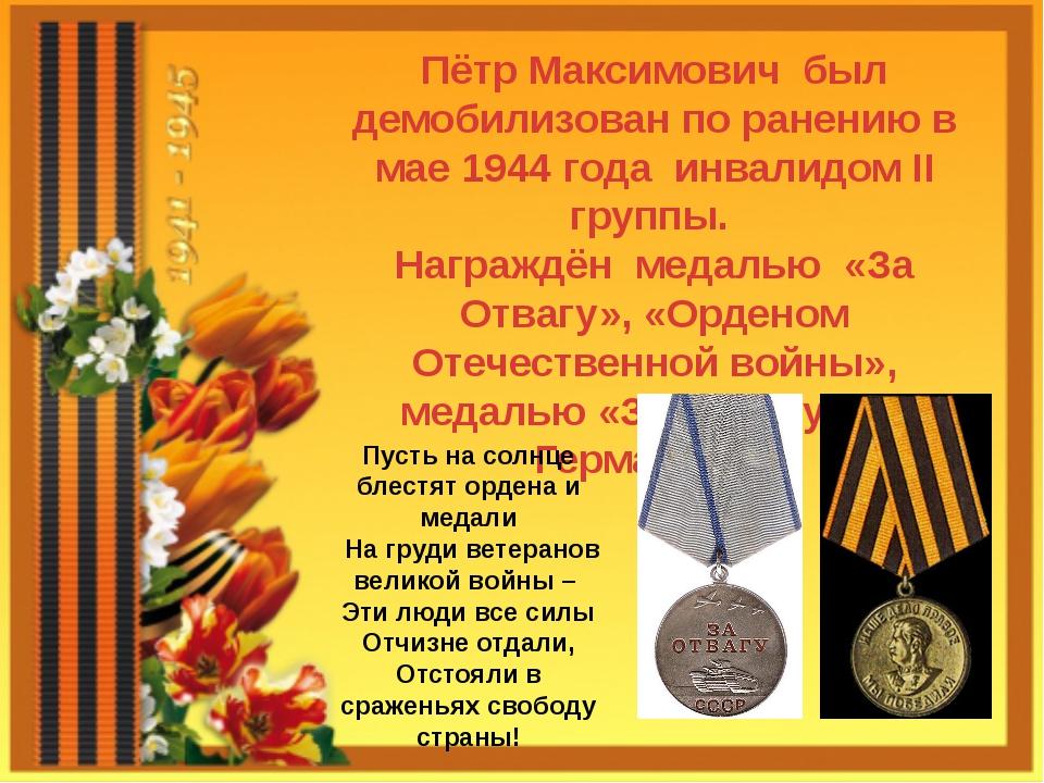 Пётр Максимович был демобилизован по ранению в мае 1944 года инвалидом II гру...