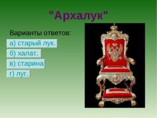 """""""Архалук"""" Варианты ответов: а) старый лук. б) халат. в) старина г) луг."""