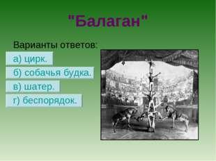 """""""Балаган"""" Варианты ответов: а) цирк. б) собачья будка. в) шатер. г) беспорядок."""