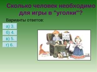 Варианты ответов: а) 3. б) 4. в) 5. г) 6. Сколько человек необходимо для игры