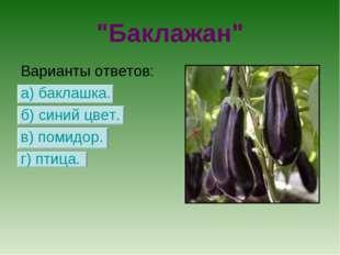 """""""Баклажан"""" Варианты ответов: а) баклашка. б) синий цвет. в) помидор. г) птица."""