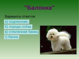 """""""Балонка"""" Варианты ответов: а) подоконник. б) порода собак. в) стеклянная бан"""