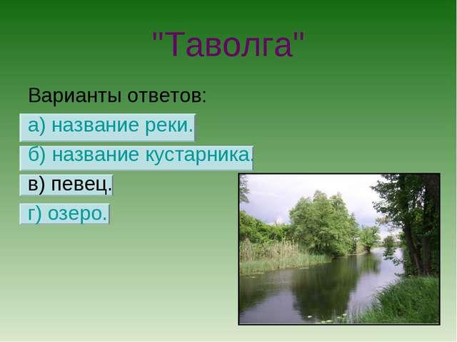 """""""Таволга"""" Варианты ответов: а) название реки. б) название кустарника. в) певе..."""