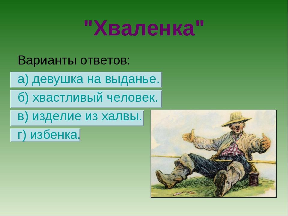 """""""Хваленка"""" Варианты ответов: а) девушка на выданье. б) хвастливый человек. в)..."""