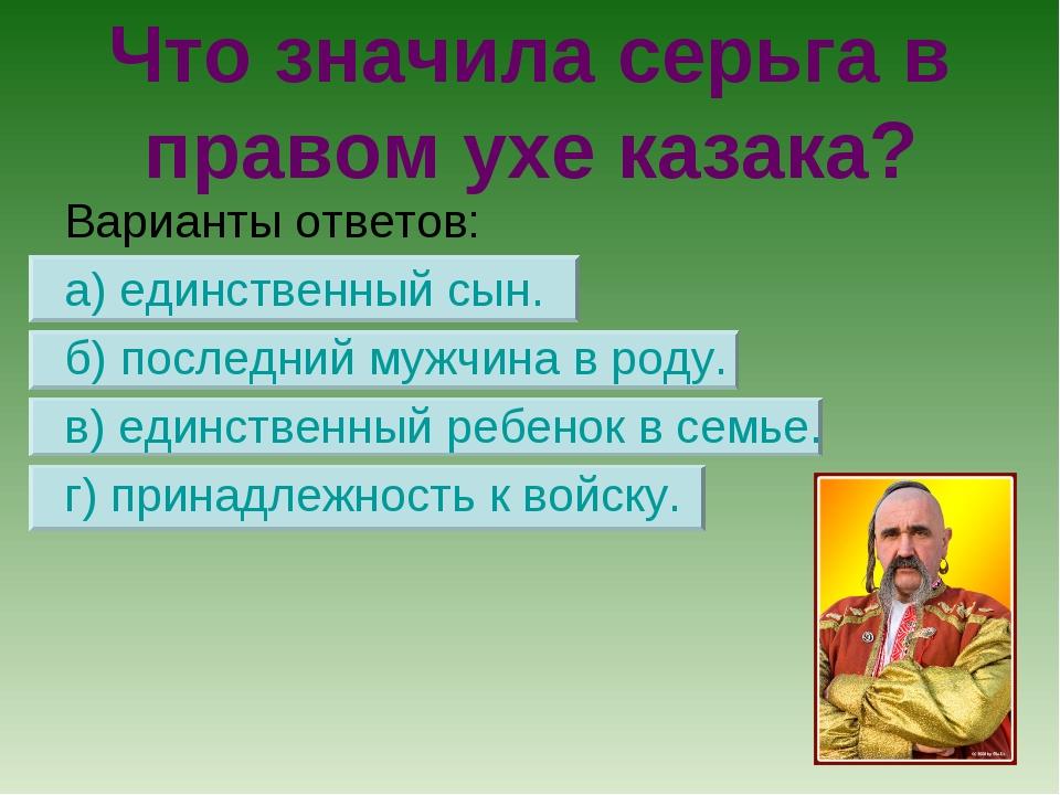 Что значила серьга в правом ухе казака? Варианты ответов: а) единственный сын...