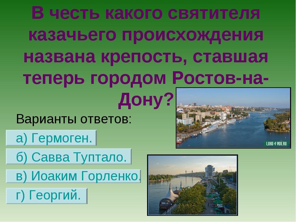 В честь какого святителя казачьего происхождения названа крепость, ставшая те...