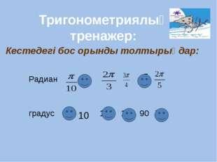 Кестедегі бос орынды толтырыңдар: Тригонометриялық тренажер: Радиан градус 1