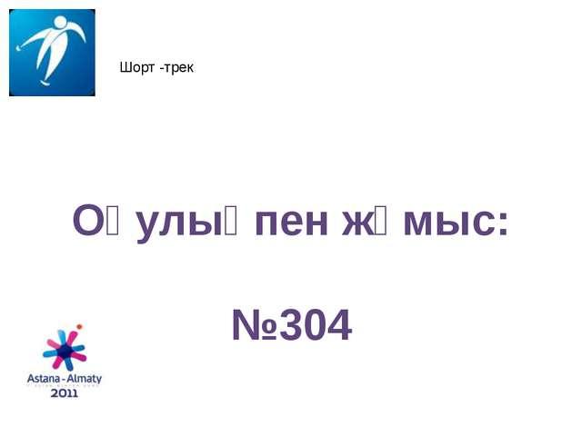 3. 02. 11 Шорт -трек Оқулықпен жұмыс: №304