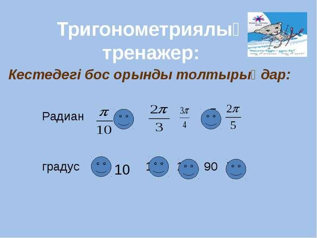 Кестедегі бос орынды толтырыңдар: Тригонометриялық тренажер: Радиан градус 1...