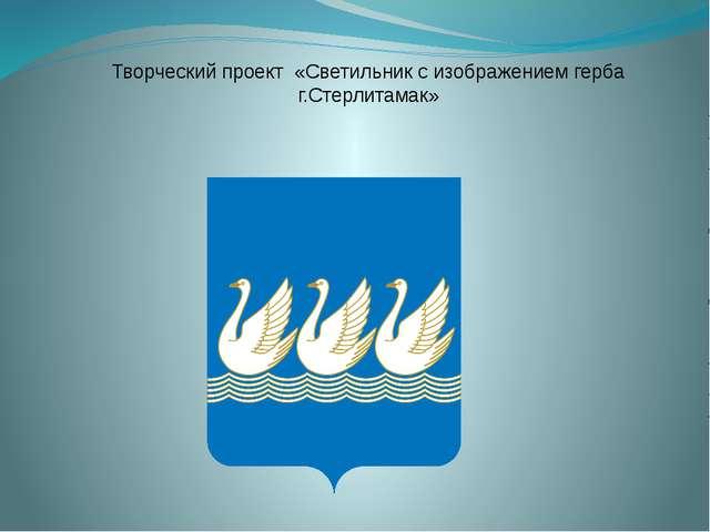 Творческий проект «Светильник с изображением герба г.Стерлитамак»