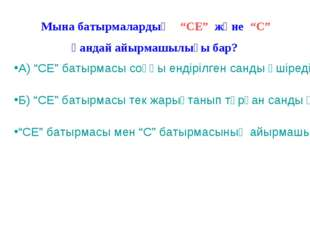 """Мына батырмалардың """"СЕ"""" және """"С"""" қандай айырмашылығы бар? А) """"СЕ"""" батырмасы с"""