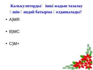 Калькулятордың ішкі жадын тазалау үшін қандай батырма қолданылады? А)MR В)MC