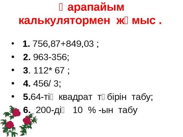 Қарапайым калькулятормен жұмыс . 1. 756,87+849,03 ; 2. 963-356; 3. 112* 67 ;...