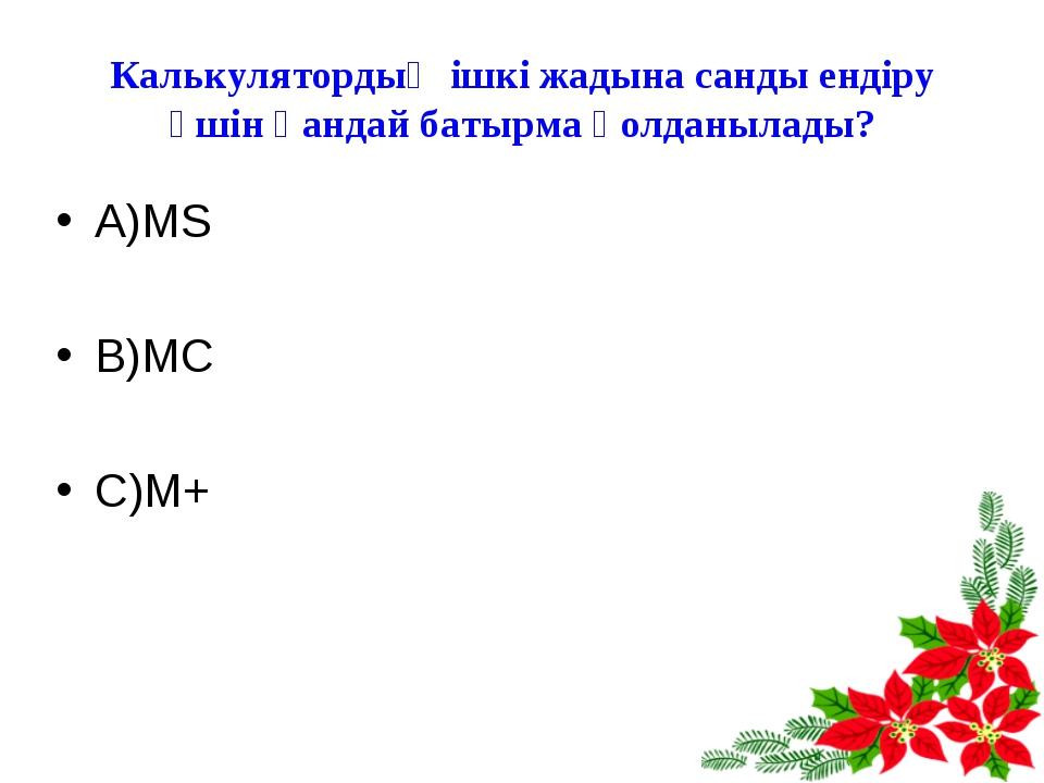 Калькулятордың ішкі жадына санды ендіру үшін қандай батырма қолданылады? А)MS...