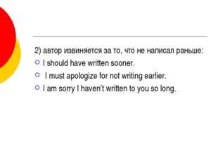 2) автор извиняется за то, что не написал раньше: I should have written soone