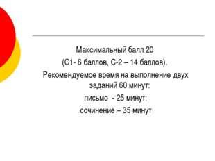 Максимальный балл 20 (С1- 6 баллов, С-2 – 14 баллов). Рекомендуемое время на