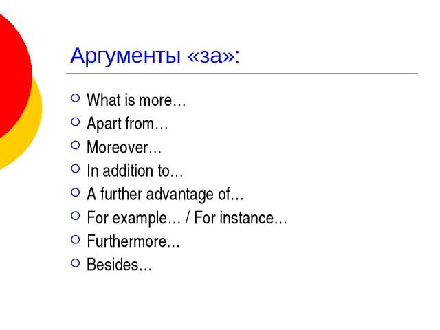 Аргументы «за»: What is more… Apart from… Moreover… In addition to… A further...