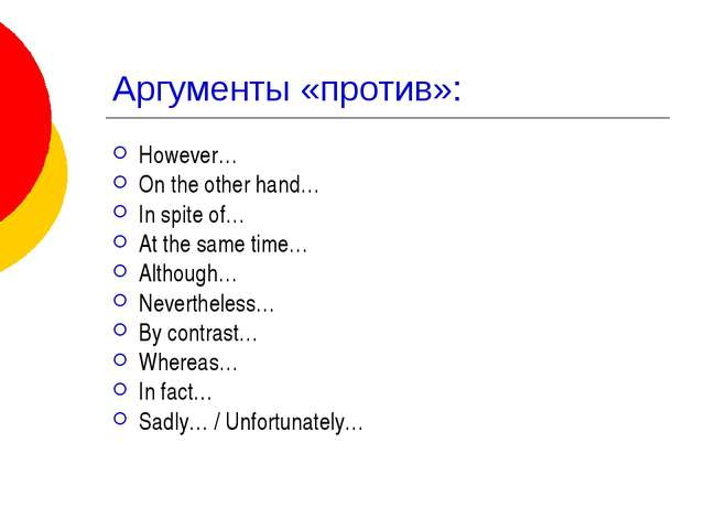 Аргументы «против»: However… On the other hand… In spite of… At the same time...