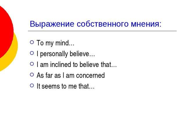 Выражение собственного мнения: To my mind… I personally believe… I am incline...