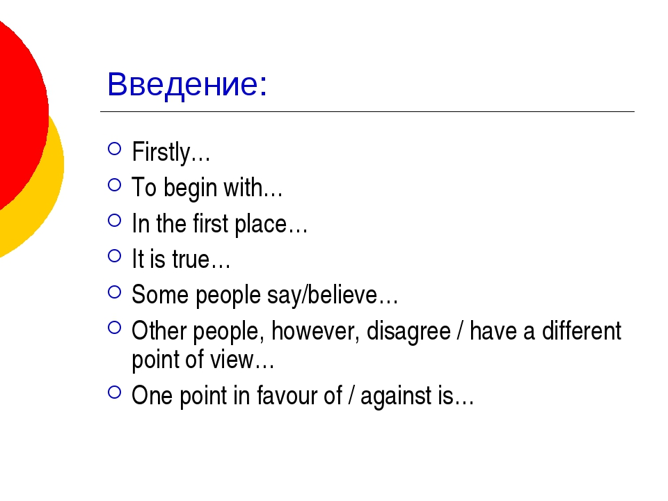 Введение: Firstly… To begin with… In the first place… It is true… Some people...