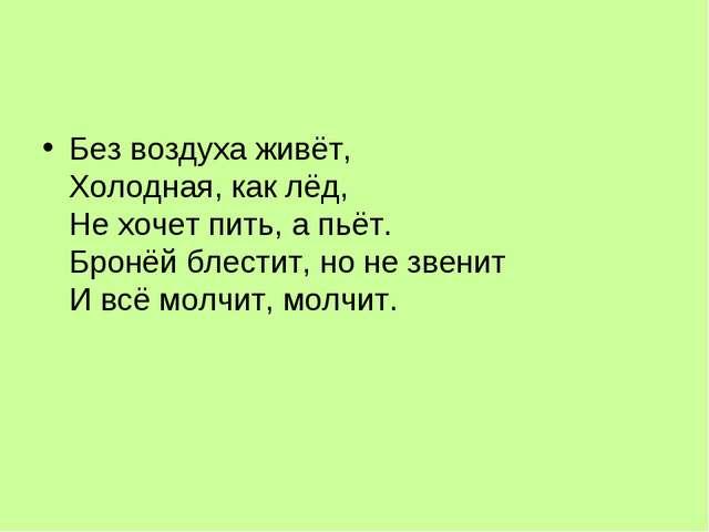 Без воздуха живёт, Холодная, как лёд, Не хочет пить, а пьёт. Бронёй блести...