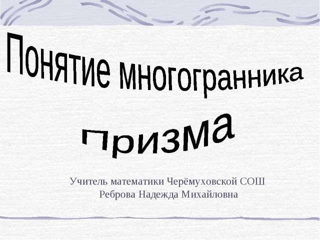 Учитель математики Черёмуховской СОШ Реброва Надежда Михайловна