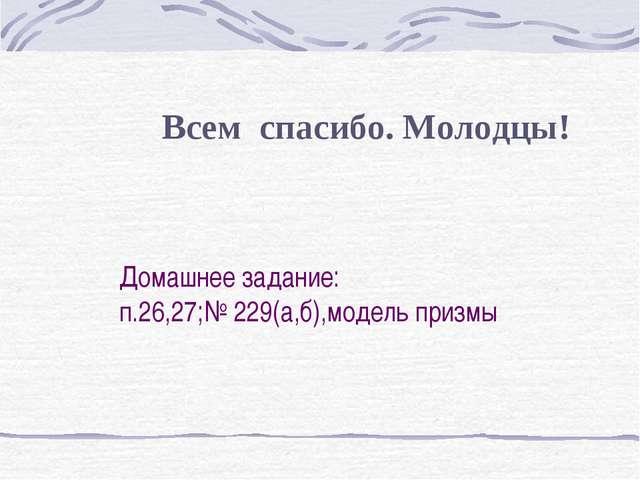 Домашнее задание: п.26,27;№ 229(а,б),модель призмы Всем спасибо. Молодцы!
