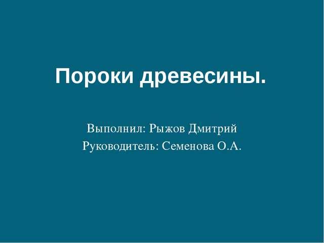 Пороки древесины. Выполнил: Рыжов Дмитрий Руководитель: Семенова О.А.